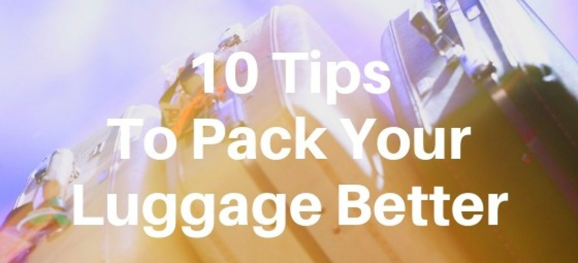 10 Tips On How To Pack Your Luggage Better